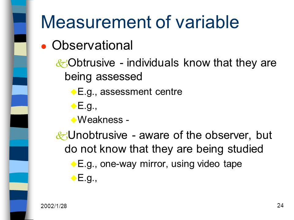2002/1/28 24 Measurement of variable l Observational k Obtrusive - individuals know that they are being assessed u E.g., assessment centre u E.g., u Weakness - k Unobtrusive - aware of the observer, but do not know that they are being studied u E.g., one-way mirror, using video tape u E.g.,