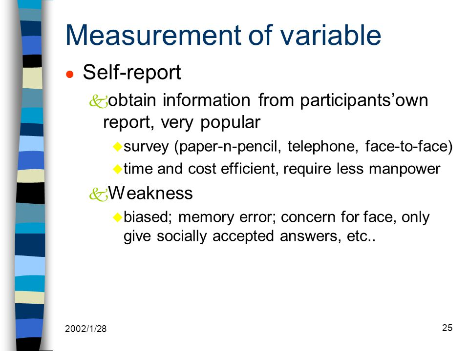 2002/1/28 25 Measurement of variable l Self-report k obtain information from participants'own report, very popular u survey (paper-n-pencil, telephone, face-to-face) u time and cost efficient, require less manpower k Weakness u biased; memory error; concern for face, only give socially accepted answers, etc..