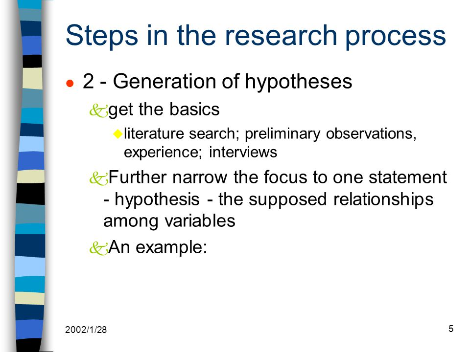 2002/1/28 5 Steps in the research process l 2 - Generation of hypotheses k get the basics u literature search; preliminary observations, experience; interviews k Further narrow the focus to one statement - hypothesis - the supposed relationships among variables k An example: