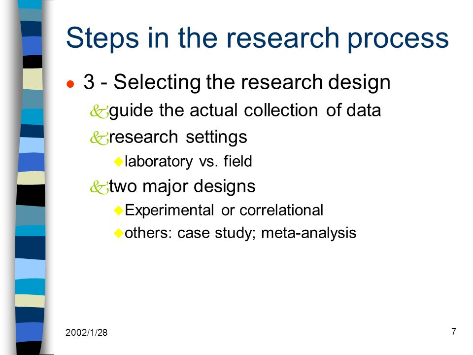2002/1/28 7 l 3 - Selecting the research design k guide the actual collection of data k research settings u laboratory vs.