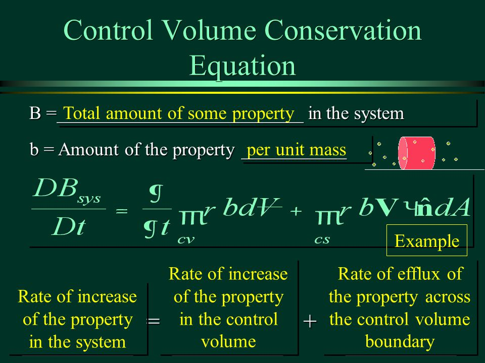 per unit mass Total amount of some property Control Volume Conservation Equation B =__________________________ in the system b = Amount of the property ___________ =+ Rate of increase of the property in the system Rate of increase of the property in the control volume Rate of efflux of the property across the control volume boundary Example
