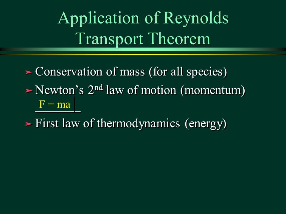 Application of Reynolds Transport Theorem ä Conservation of mass (for all species) ä Newton's 2 nd law of motion (momentum) _______ ä First law of thermodynamics (energy) ä Conservation of mass (for all species) ä Newton's 2 nd law of motion (momentum) _______ ä First law of thermodynamics (energy) F = ma
