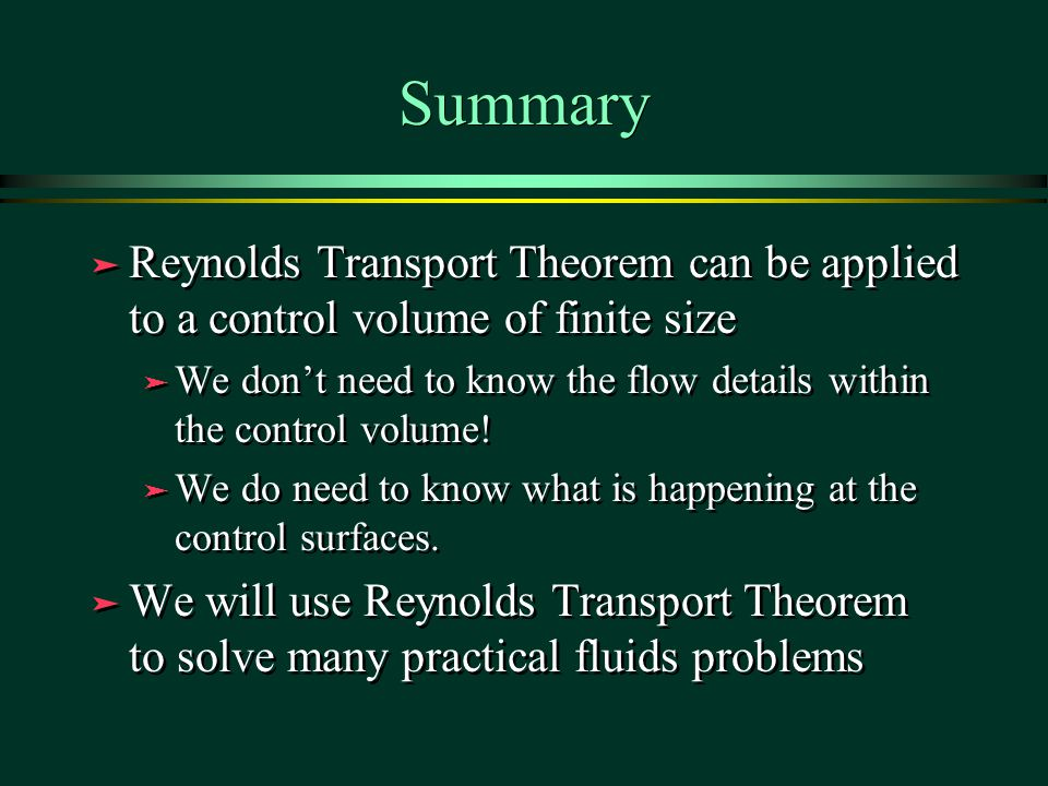Summary ä Reynolds Transport Theorem can be applied to a control volume of finite size ä We don't need to know the flow details within the control volume.