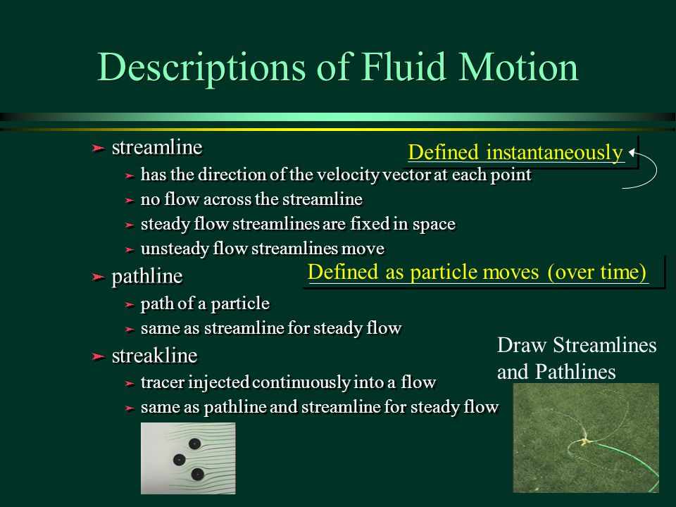 Defined as particle moves (over time) Defined instantaneously Descriptions of Fluid Motion ä streamline ä has the direction of the velocity vector at each point ä no flow across the streamline ä steady flow streamlines are fixed in space ä unsteady flow streamlines move ä pathline ä path of a particle ä same as streamline for steady flow ä streakline ä tracer injected continuously into a flow ä same as pathline and streamline for steady flow ä streamline ä has the direction of the velocity vector at each point ä no flow across the streamline ä steady flow streamlines are fixed in space ä unsteady flow streamlines move ä pathline ä path of a particle ä same as streamline for steady flow ä streakline ä tracer injected continuously into a flow ä same as pathline and streamline for steady flow Draw Streamlines and Pathlines