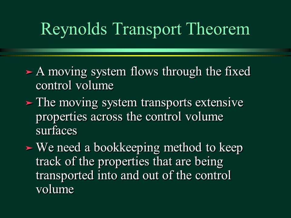 Reynolds Transport Theorem ä A moving system flows through the fixed control volume ä The moving system transports extensive properties across the control volume surfaces ä We need a bookkeeping method to keep track of the properties that are being transported into and out of the control volume ä A moving system flows through the fixed control volume ä The moving system transports extensive properties across the control volume surfaces ä We need a bookkeeping method to keep track of the properties that are being transported into and out of the control volume