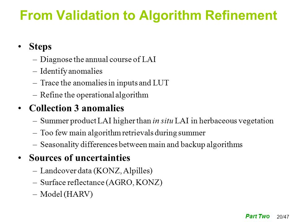20/47 Steps –Diagnose the annual course of LAI –Identify anomalies –Trace the anomalies in inputs and LUT –Refine the operational algorithm Collection 3 anomalies –Summer product LAI higher than in situ LAI in herbaceous vegetation –Too few main algorithm retrievals during summer –Seasonality differences between main and backup algorithms Sources of uncertainties –Landcover data (KONZ, Alpilles) –Surface reflectance (AGRO, KONZ) –Model (HARV) From Validation to Algorithm Refinement Part Two