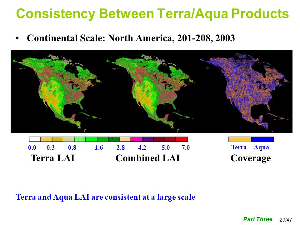 29/47 Consistency Between Terra/Aqua Products Terra LAICombined LAICoverage Terra and Aqua LAI are consistent at a large scale Part Three Terra Aqua Continental Scale: North America, , 2003