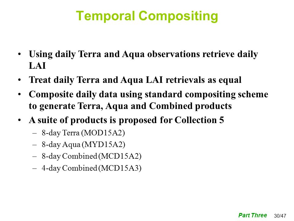 30/47 Using daily Terra and Aqua observations retrieve daily LAI Treat daily Terra and Aqua LAI retrievals as equal Composite daily data using standard compositing scheme to generate Terra, Aqua and Combined products A suite of products is proposed for Collection 5 –8-day Terra (MOD15A2) –8-day Aqua (MYD15A2) –8-day Combined (MCD15A2) –4-day Combined (MCD15A3) Temporal Compositing Part Three