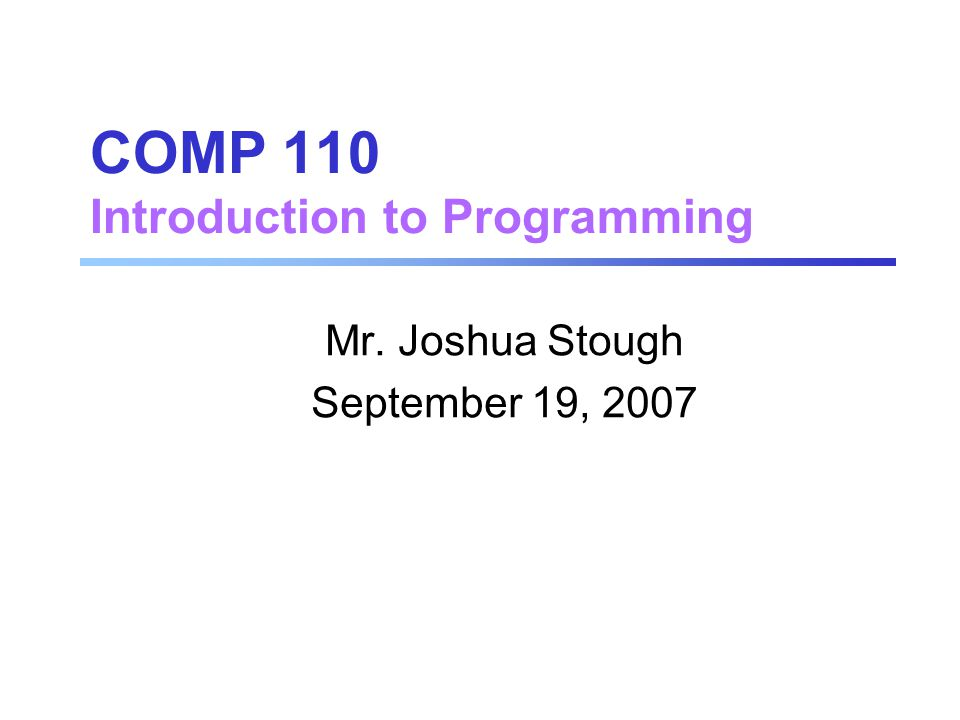 COMP 110 Introduction to Programming Mr. Joshua Stough September 19, 2007