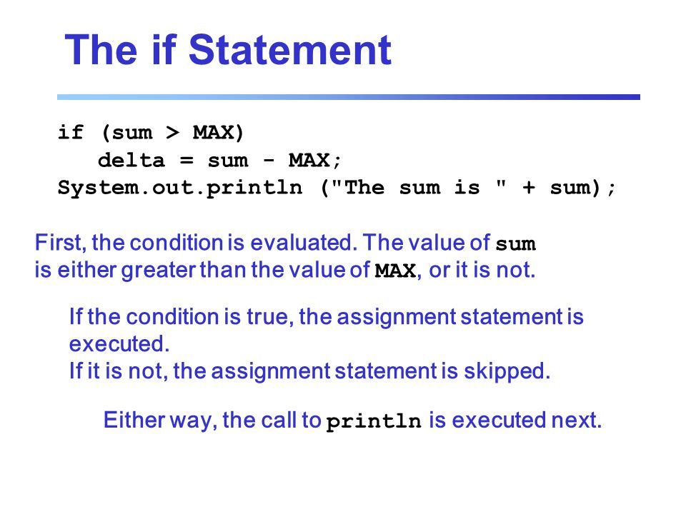The if Statement if (sum > MAX) delta = sum - MAX; System.out.println ( The sum is + sum); First, the condition is evaluated.
