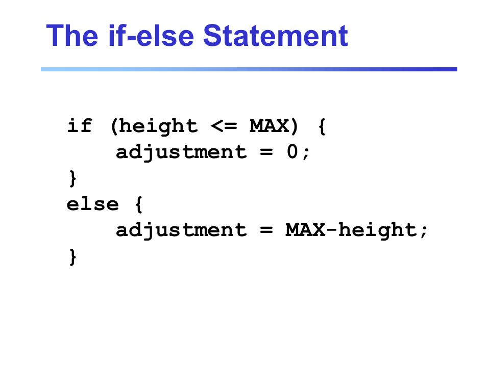 The if-else Statement if (height <= MAX) { adjustment = 0; } else { adjustment = MAX-height; }