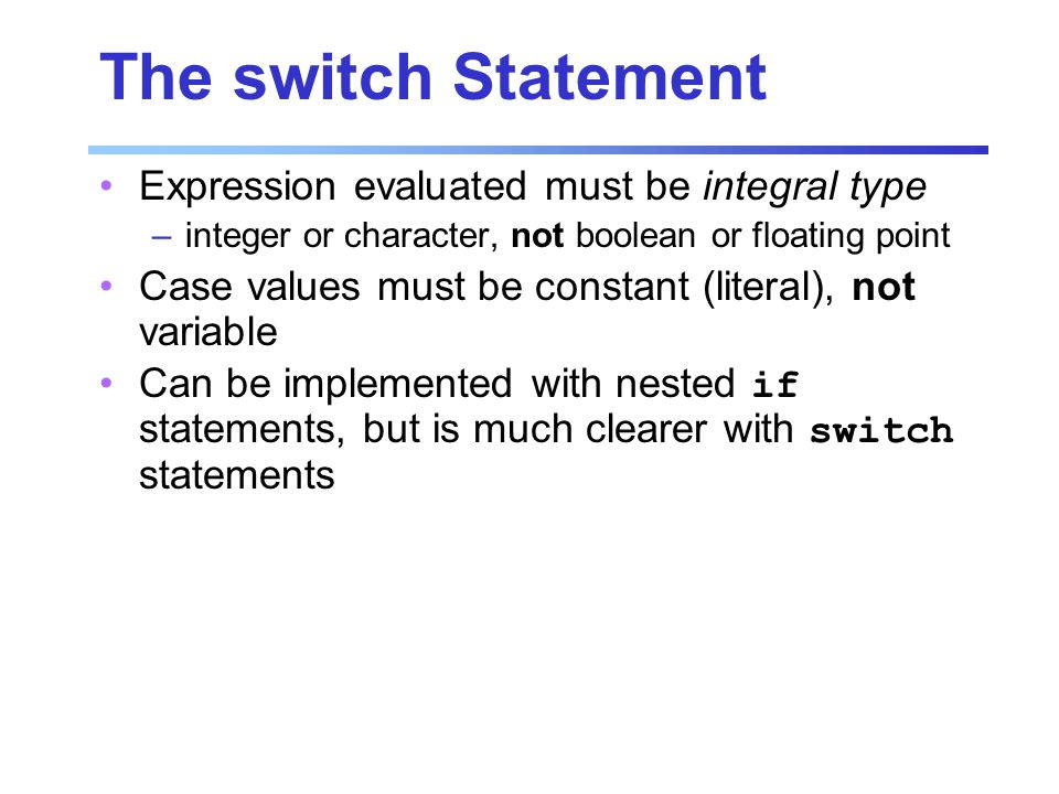 The switch Statement Expression evaluated must be integral type –integer or character, not boolean or floating point Case values must be constant (literal), not variable Can be implemented with nested if statements, but is much clearer with switch statements