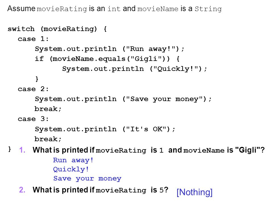 Questions Assume movieRating is an int and movieName is a String switch (movieRating) { case 1: System.out.println ( Run away! ); if (movieName.equals( Gigli )) { System.out.println ( Quickly! ); } case 2: System.out.println ( Save your money ); break; case 3: System.out.println ( It s OK ); break; } Run away.
