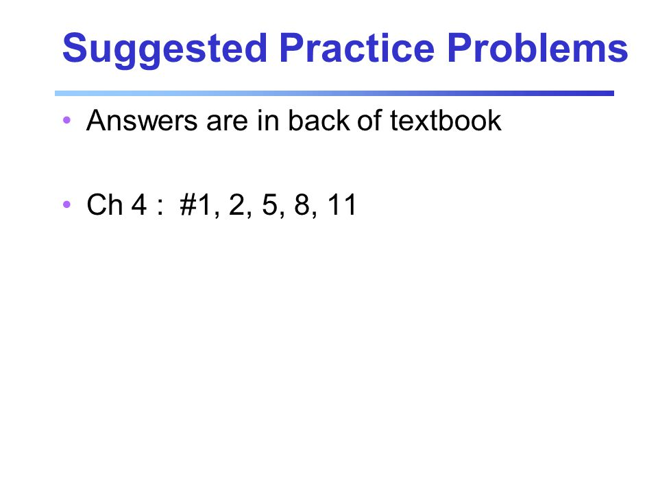 Suggested Practice Problems Answers are in back of textbook Ch 4 : #1, 2, 5, 8, 11