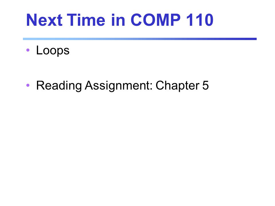 Next Time in COMP 110 Loops Reading Assignment: Chapter 5