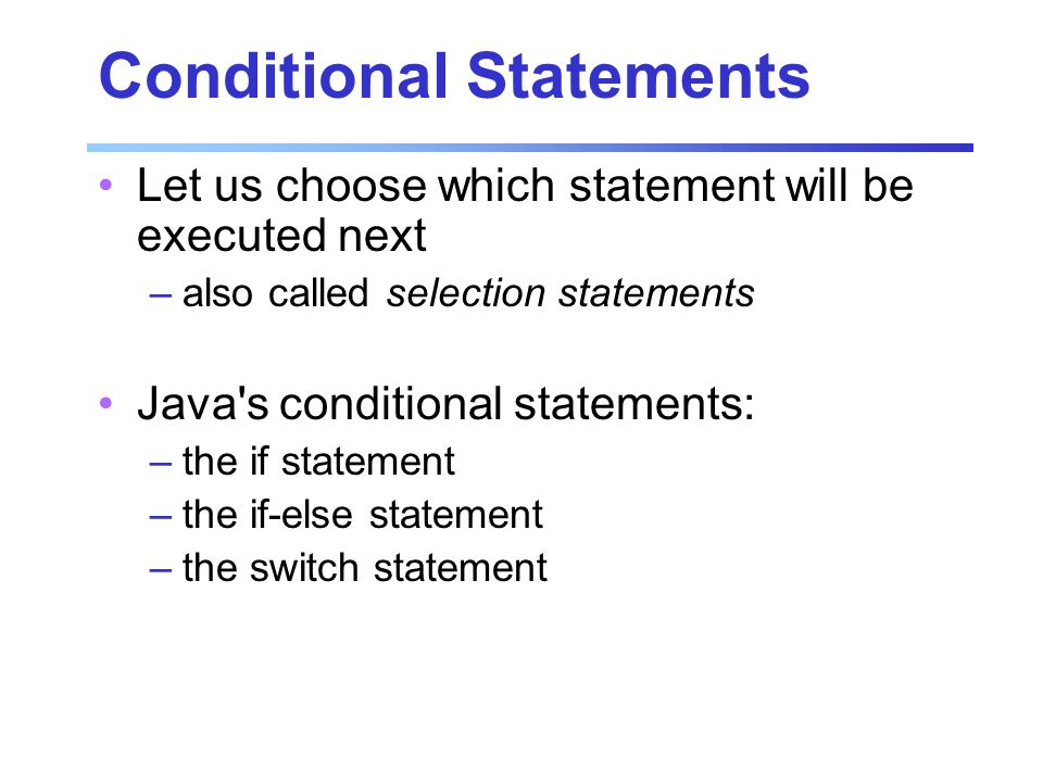 Conditional Statements Let us choose which statement will be executed next –also called selection statements Java s conditional statements: –the if statement –the if-else statement –the switch statement