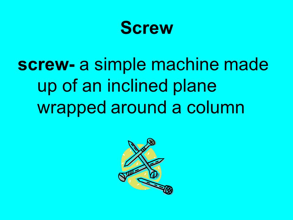 Screw screw- a simple machine made up of an inclined plane wrapped around a column