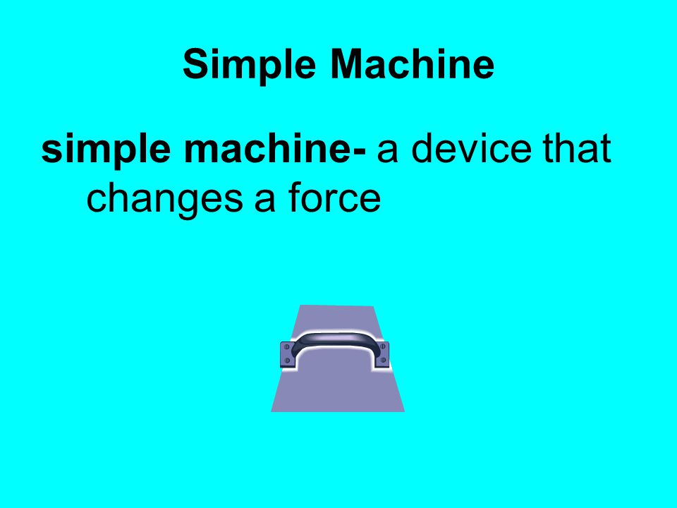 Simple Machine simple machine- a device that changes a force