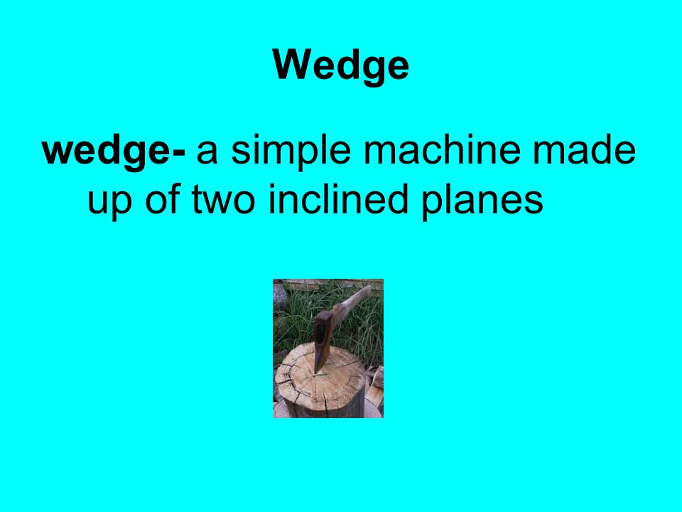 Wedge wedge- a simple machine made up of two inclined planes