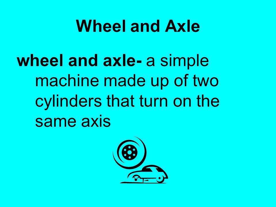 Wheel and Axle wheel and axle- a simple machine made up of two cylinders that turn on the same axis