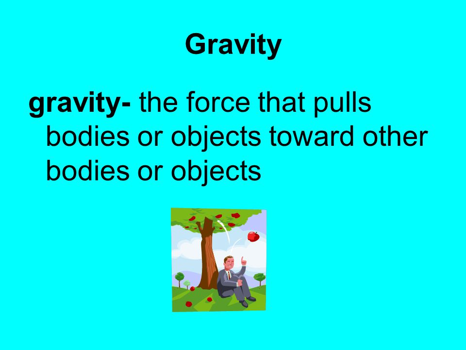 Gravity gravity- the force that pulls bodies or objects toward other bodies or objects