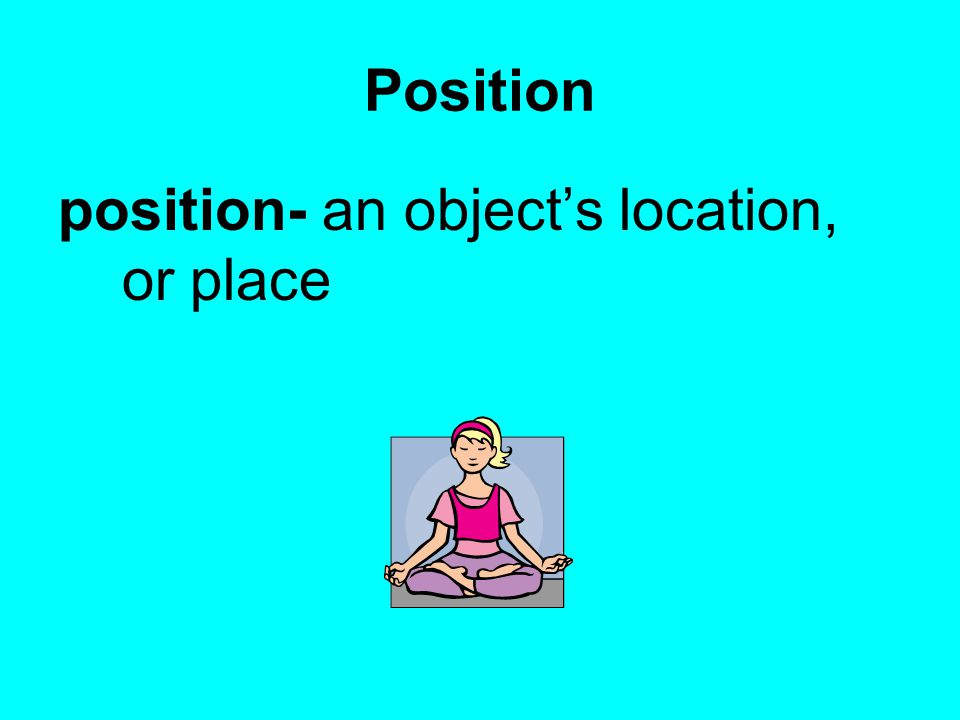 Position position- an object's location, or place