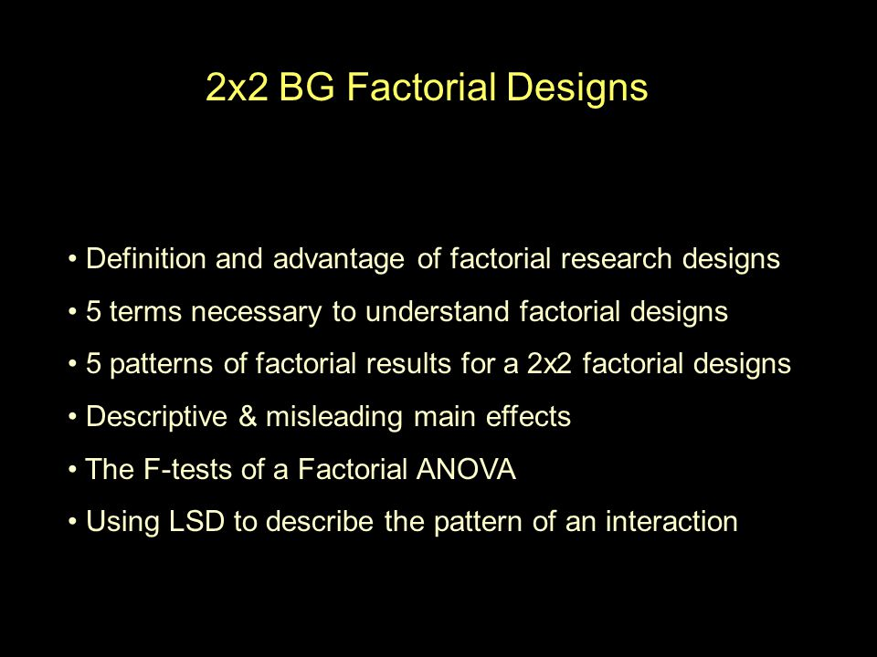 2x2 BG Factorial Designs Definition and advantage of factorial research designs 5 terms necessary to understand factorial designs 5 patterns of factorial results for a 2x2 factorial designs Descriptive & misleading main effects The F-tests of a Factorial ANOVA Using LSD to describe the pattern of an interaction
