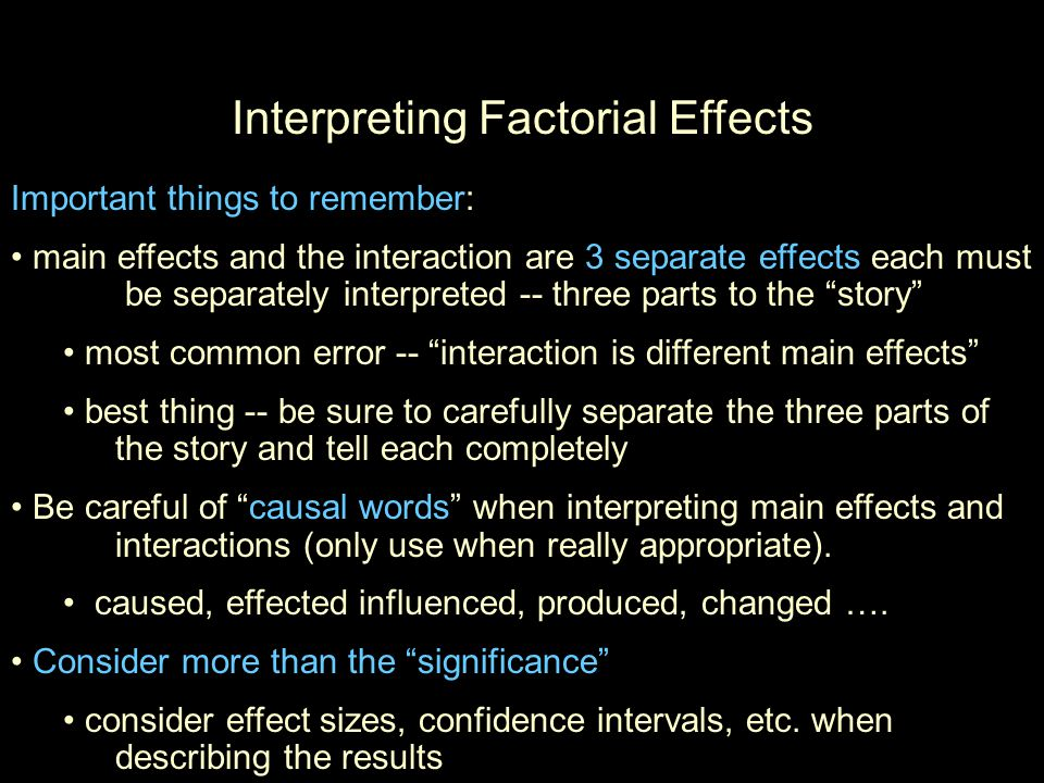 Interpreting Factorial Effects Important things to remember: main effects and the interaction are 3 separate effects each must be separately interpreted -- three parts to the story most common error -- interaction is different main effects best thing -- be sure to carefully separate the three parts of the story and tell each completely Be careful of causal words when interpreting main effects and interactions (only use when really appropriate).