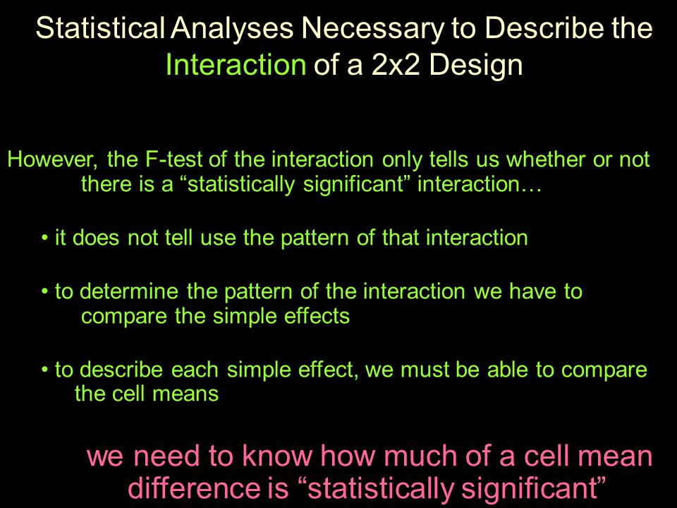 However, the F-test of the interaction only tells us whether or not there is a statistically significant interaction… it does not tell use the pattern of that interaction to determine the pattern of the interaction we have to compare the simple effects to describe each simple effect, we must be able to compare the cell means we need to know how much of a cell mean difference is statistically significant Statistical Analyses Necessary to Describe the Interaction of a 2x2 Design