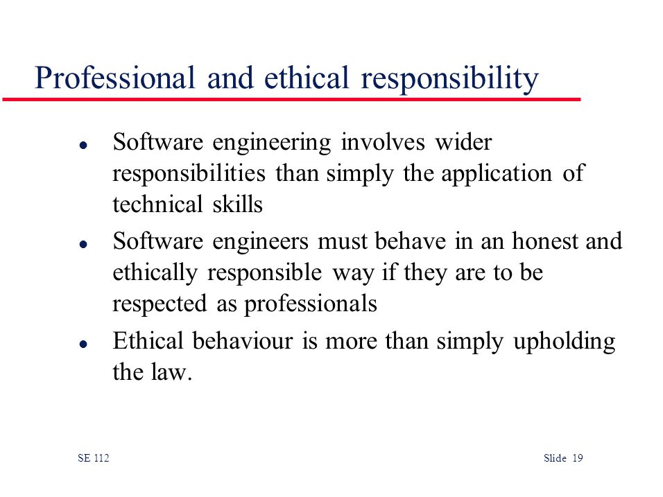 SE 112 Slide 19 Professional and ethical responsibility l Software engineering involves wider responsibilities than simply the application of technical skills l Software engineers must behave in an honest and ethically responsible way if they are to be respected as professionals l Ethical behaviour is more than simply upholding the law.