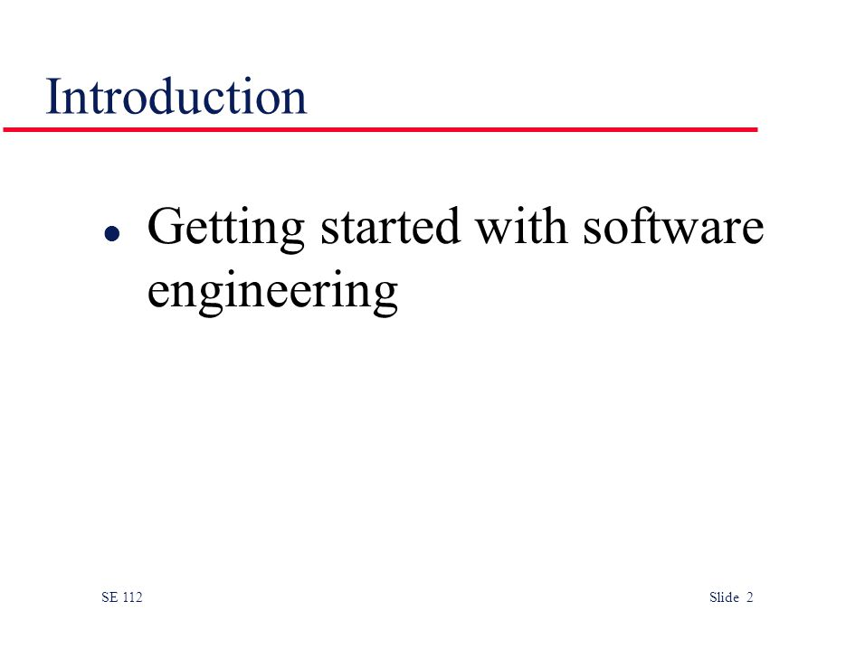 SE 112 Slide 2 Introduction l Getting started with software engineering