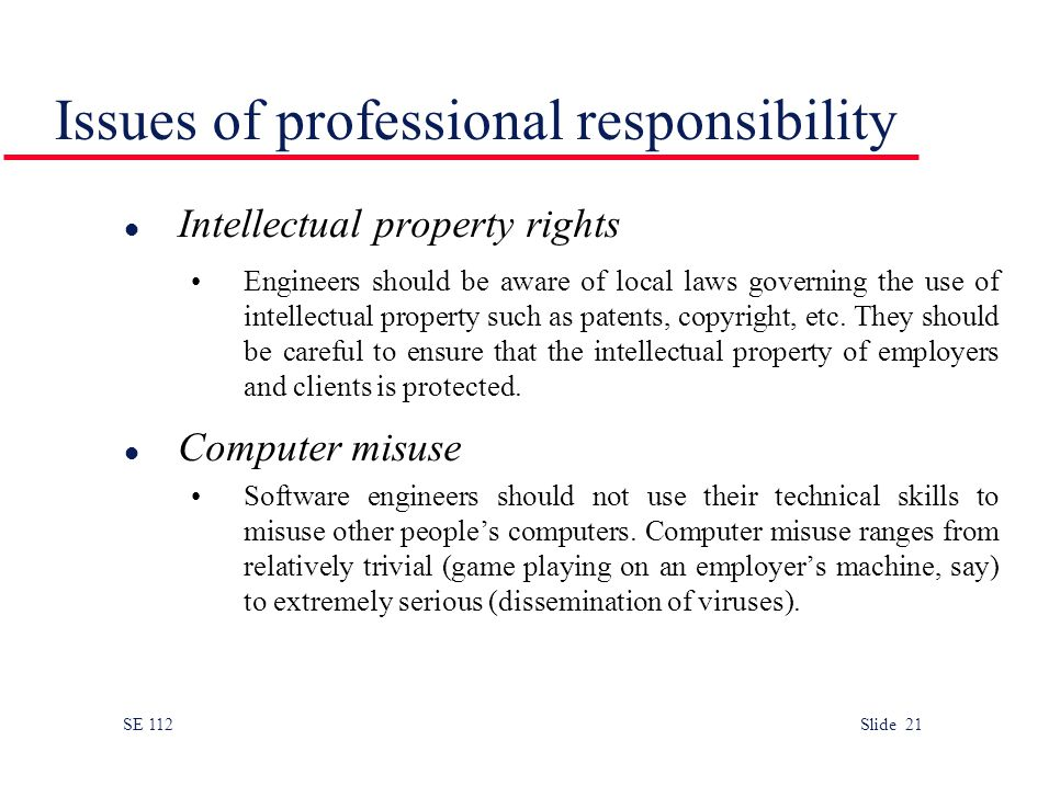 SE 112 Slide 21 Issues of professional responsibility l Intellectual property rights Engineers should be aware of local laws governing the use of intellectual property such as patents, copyright, etc.