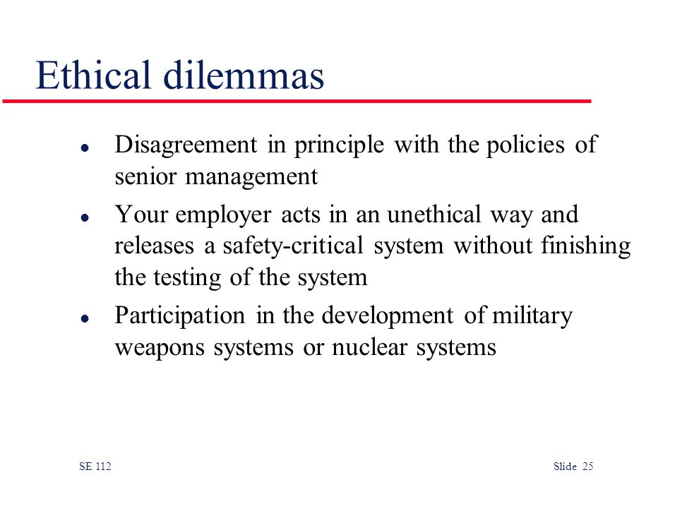 SE 112 Slide 25 Ethical dilemmas l Disagreement in principle with the policies of senior management l Your employer acts in an unethical way and releases a safety-critical system without finishing the testing of the system l Participation in the development of military weapons systems or nuclear systems