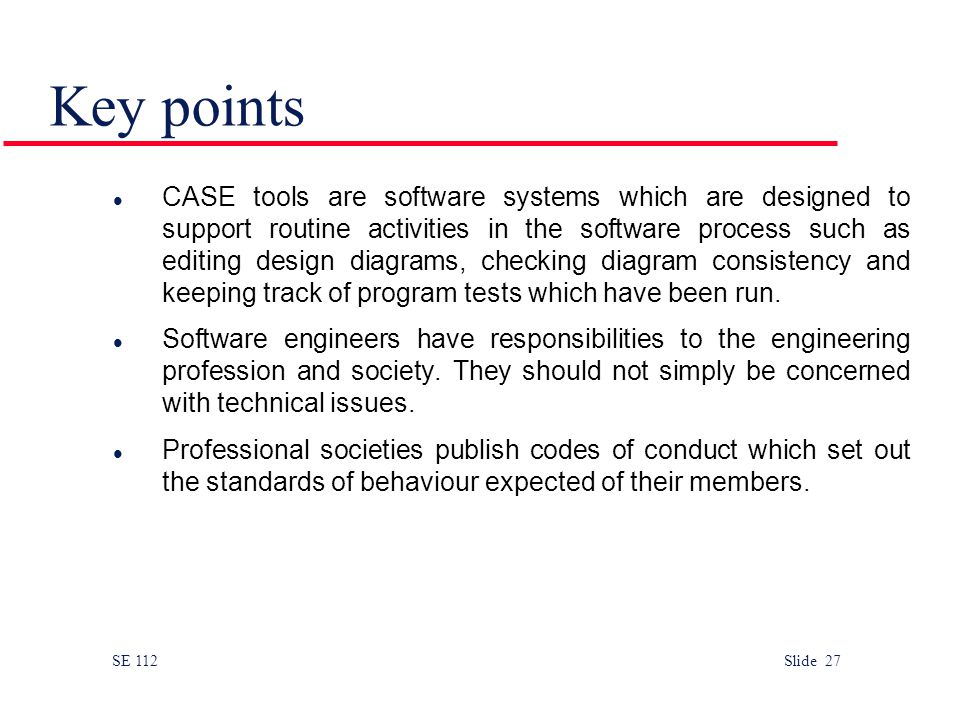 SE 112 Slide 27 Key points CASE tools are software systems which are designed to support routine activities in the software process such as editing design diagrams, checking diagram consistency and keeping track of program tests which have been run.