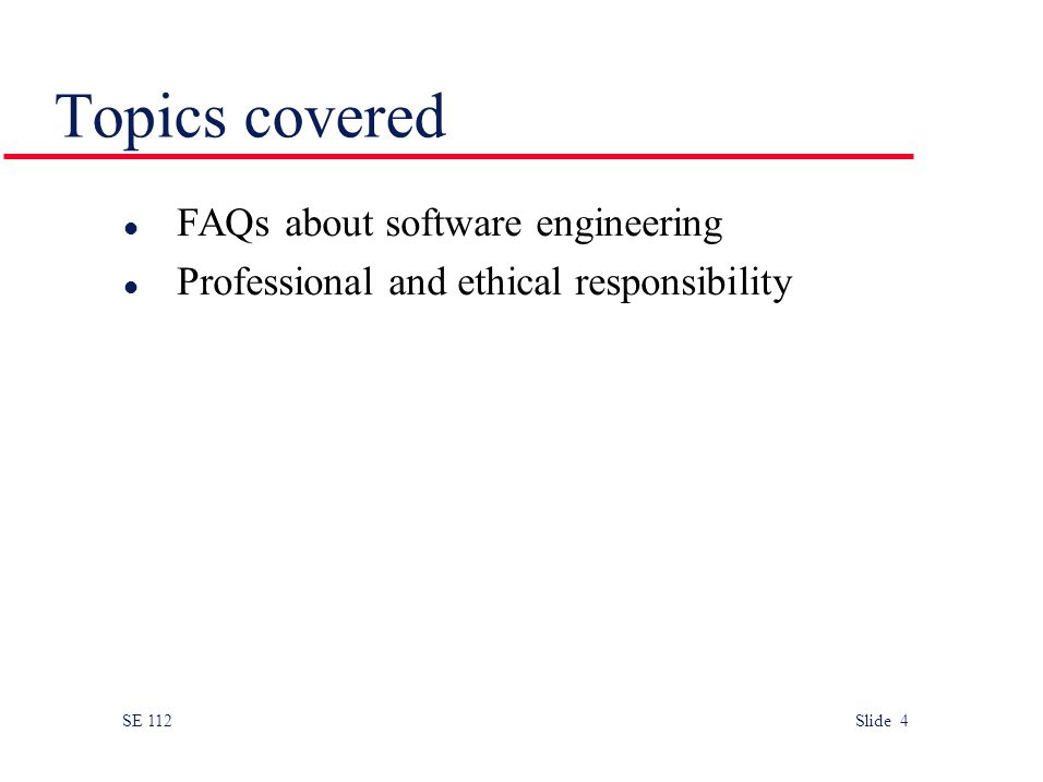 SE 112 Slide 4 Topics covered l FAQs about software engineering l Professional and ethical responsibility
