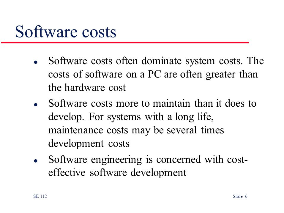 SE 112 Slide 6 l Software costs often dominate system costs.