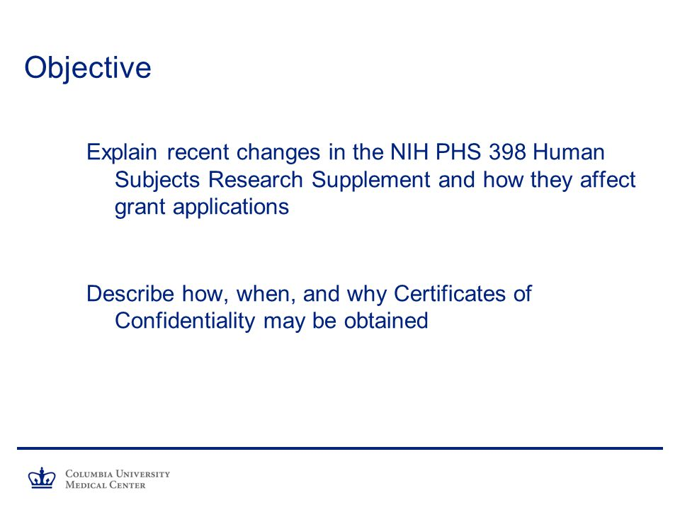 Objective Explain recent changes in the NIH PHS 398 Human Subjects Research Supplement and how they affect grant applications Describe how, when, and why Certificates of Confidentiality may be obtained