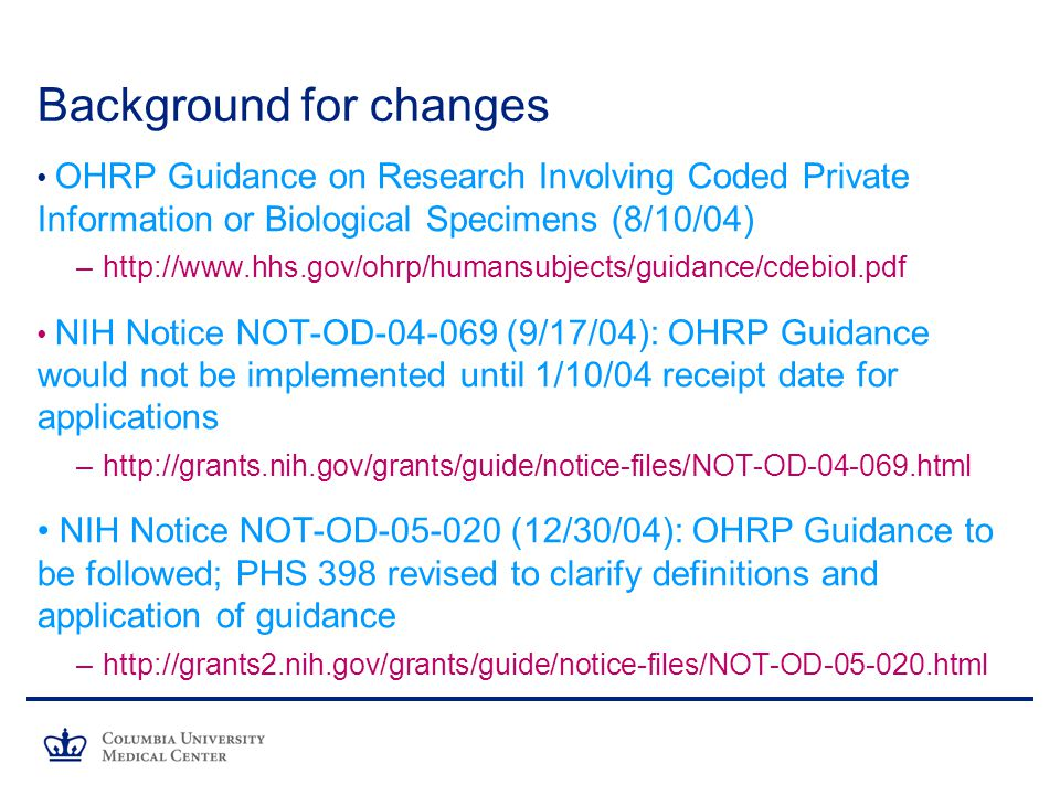 Background for changes OHRP Guidance on Research Involving Coded Private Information or Biological Specimens (8/10/04) –  NIH Notice NOT-OD (9/17/04): OHRP Guidance would not be implemented until 1/10/04 receipt date for applications –  NIH Notice NOT-OD (12/30/04): OHRP Guidance to be followed; PHS 398 revised to clarify definitions and application of guidance –