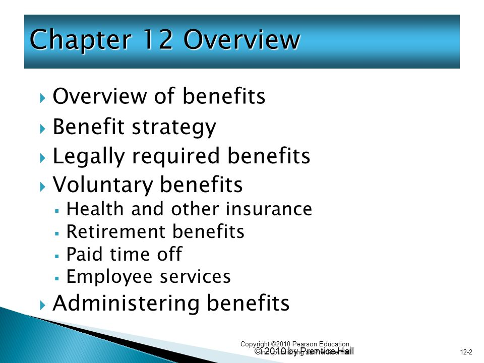 © 2010 by Prentice Hall 12-2  Overview of benefits Chapter 12 Overview  Benefit strategy  Legally required benefits  Voluntary benefits  Health and other insurance  Retirement benefits  Paid time off  Employee services  Administering benefits Copyright ©2010 Pearson Education, Inc.