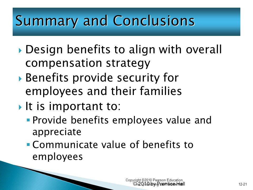 © 2010 by Prentice Hall  Design benefits to align with overall compensation strategy  Benefits provide security for employees and their families  It is important to:  Provide benefits employees value and appreciate  Communicate value of benefits to employees Summary and Conclusions Copyright ©2010 Pearson Education, Inc.