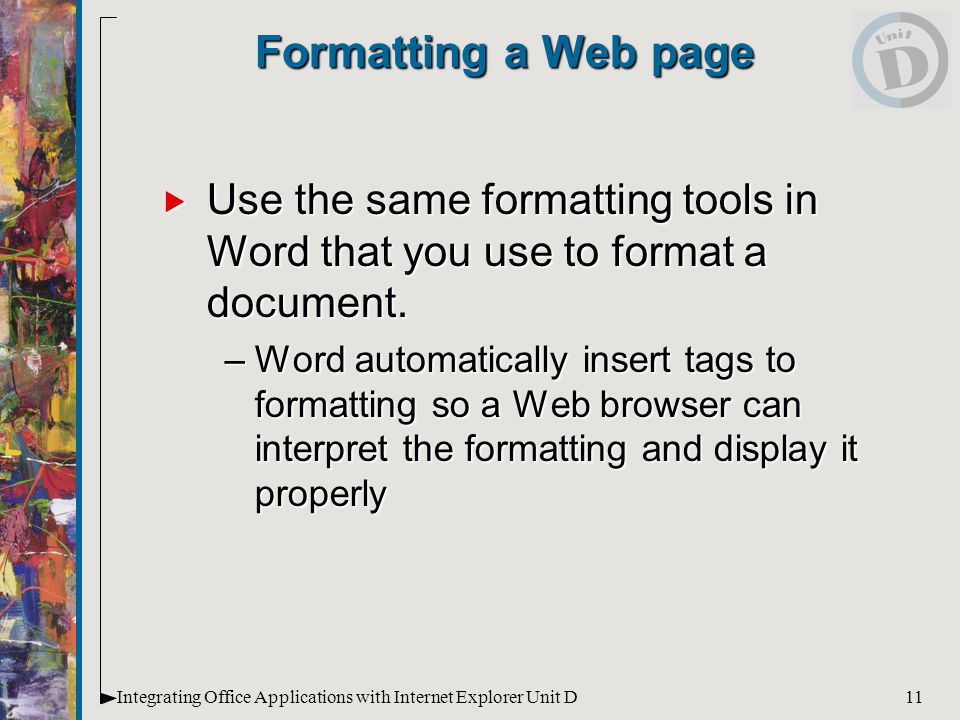 11Integrating Office Applications with Internet Explorer Unit D Formatting a Web page  Use the same formatting tools in Word that you use to format a document.
