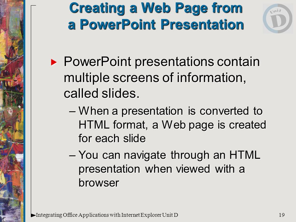 19Integrating Office Applications with Internet Explorer Unit D Creating a Web Page from a PowerPoint Presentation  PowerPoint presentations contain multiple screens of information, called slides.
