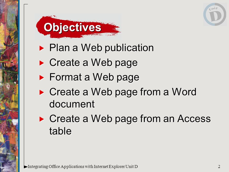 2Integrating Office Applications with Internet Explorer Unit D  Plan a Web publication  Create a Web page  Format a Web page  Create a Web page from a Word document  Create a Web page from an Access table Objectives
