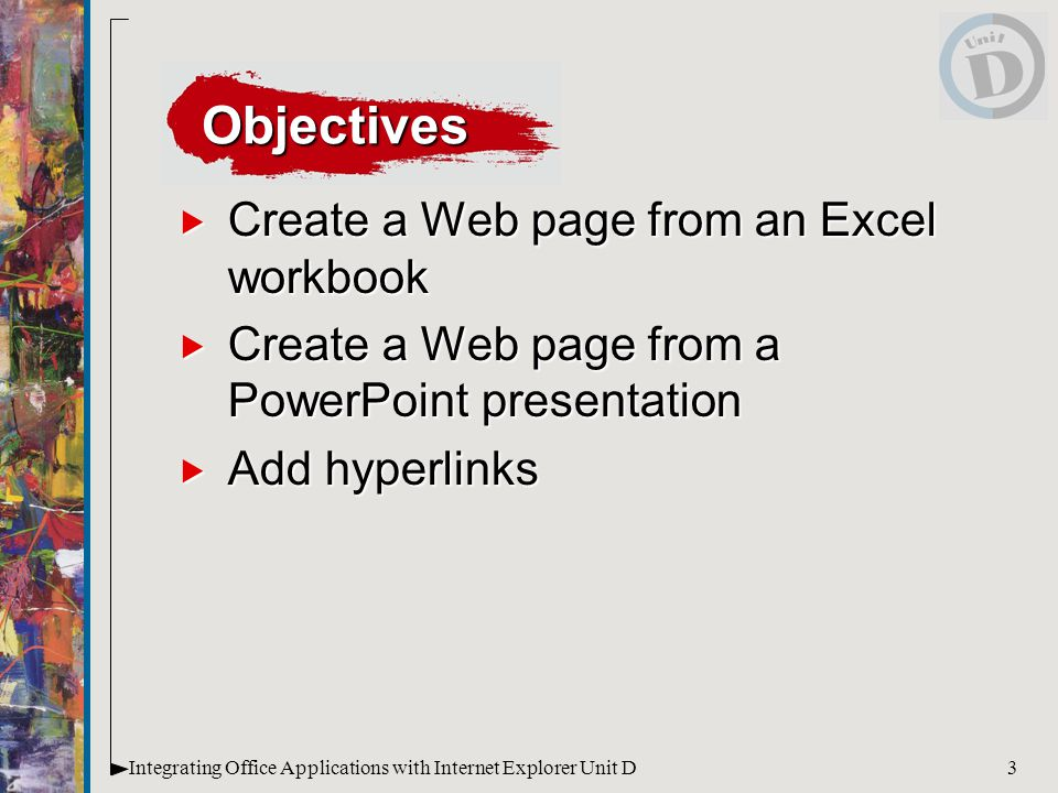 3Integrating Office Applications with Internet Explorer Unit D  Create a Web page from an Excel workbook  Create a Web page from a PowerPoint presentation  Add hyperlinks Objectives