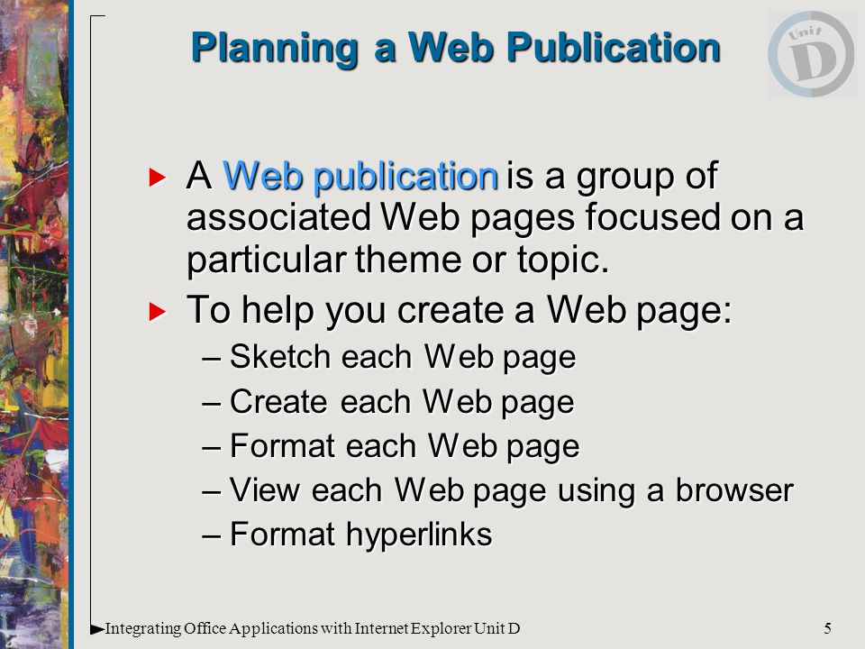 5Integrating Office Applications with Internet Explorer Unit D Planning a Web Publication  A Web publication is a group of associated Web pages focused on a particular theme or topic.