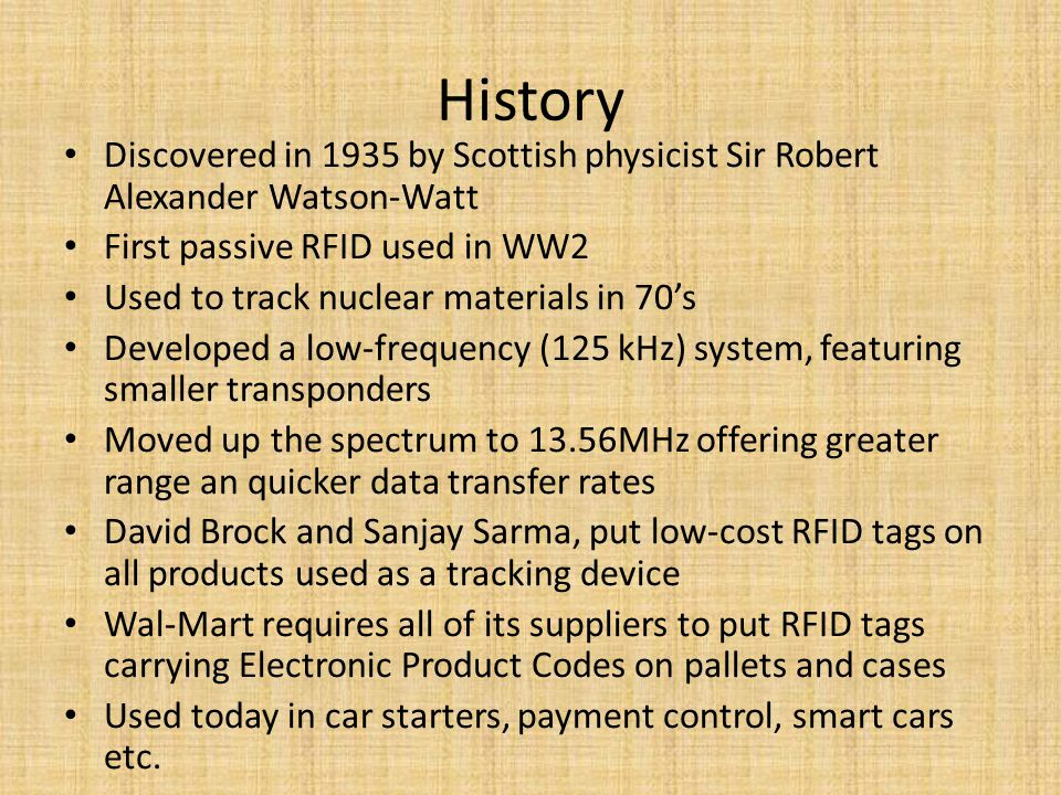 History Discovered in 1935 by Scottish physicist Sir Robert Alexander Watson-Watt First passive RFID used in WW2 Used to track nuclear materials in 70's Developed a low-frequency (125 kHz) system, featuring smaller transponders Moved up the spectrum to 13.56MHz offering greater range an quicker data transfer rates David Brock and Sanjay Sarma, put low-cost RFID tags on all products used as a tracking device Wal-Mart requires all of its suppliers to put RFID tags carrying Electronic Product Codes on pallets and cases Used today in car starters, payment control, smart cars etc.