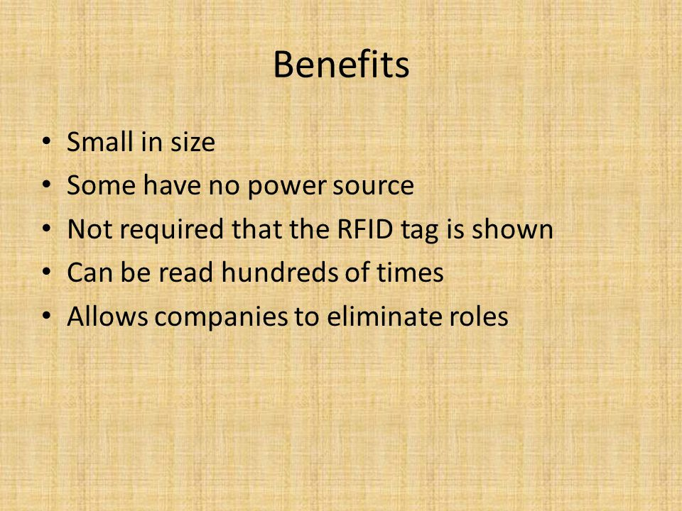 Benefits Small in size Some have no power source Not required that the RFID tag is shown Can be read hundreds of times Allows companies to eliminate roles