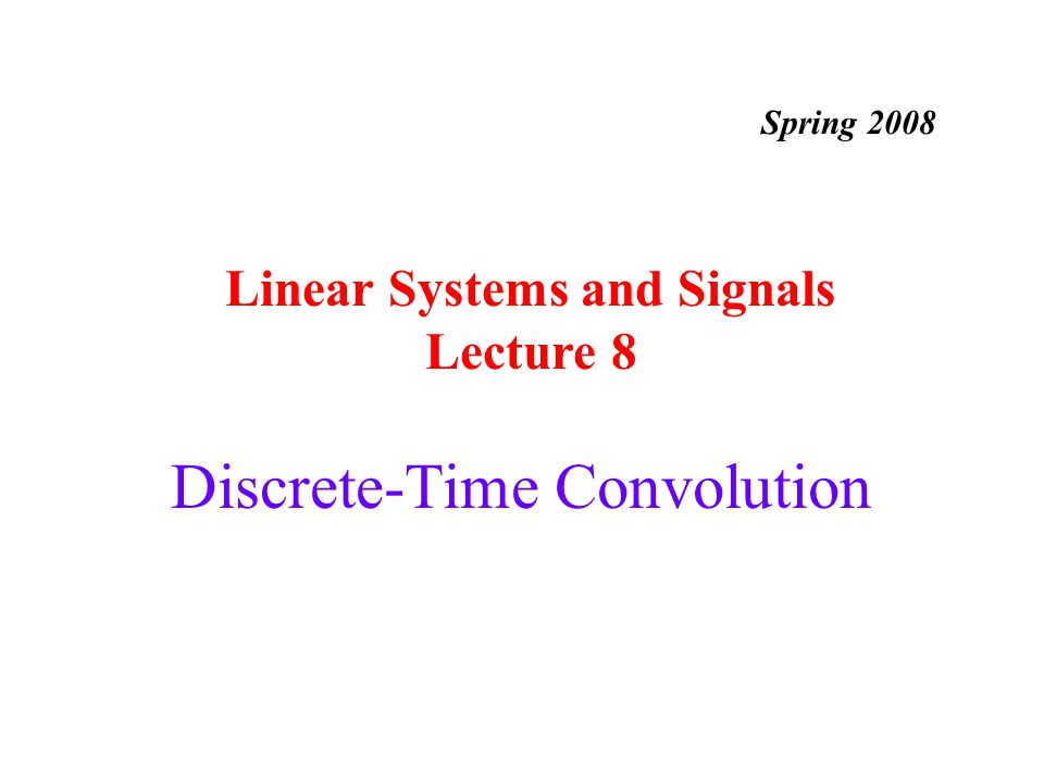 Discrete-Time Convolution Linear Systems and Signals Lecture 8 Spring 2008