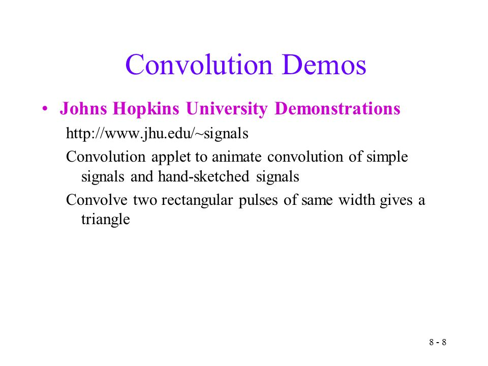 8 - 8 Convolution Demos Johns Hopkins University Demonstrations   Convolution applet to animate convolution of simple signals and hand-sketched signals Convolve two rectangular pulses of same width gives a triangle