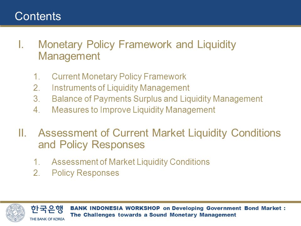 BANK INDONESIA WORKSHOP on Developing Government Bond Market : The Challenges towards a Sound Monetary Management Contents  Monetary Policy Framework and Liquidity Management  Current Monetary Policy Framework  Instruments of Liquidity Management  Balance of Payments Surplus and Liquidity Management  Measures to Improve Liquidity Management  Assessment of Current Market Liquidity Conditions and Policy Responses  Assessment of Market Liquidity Conditions  Policy Responses